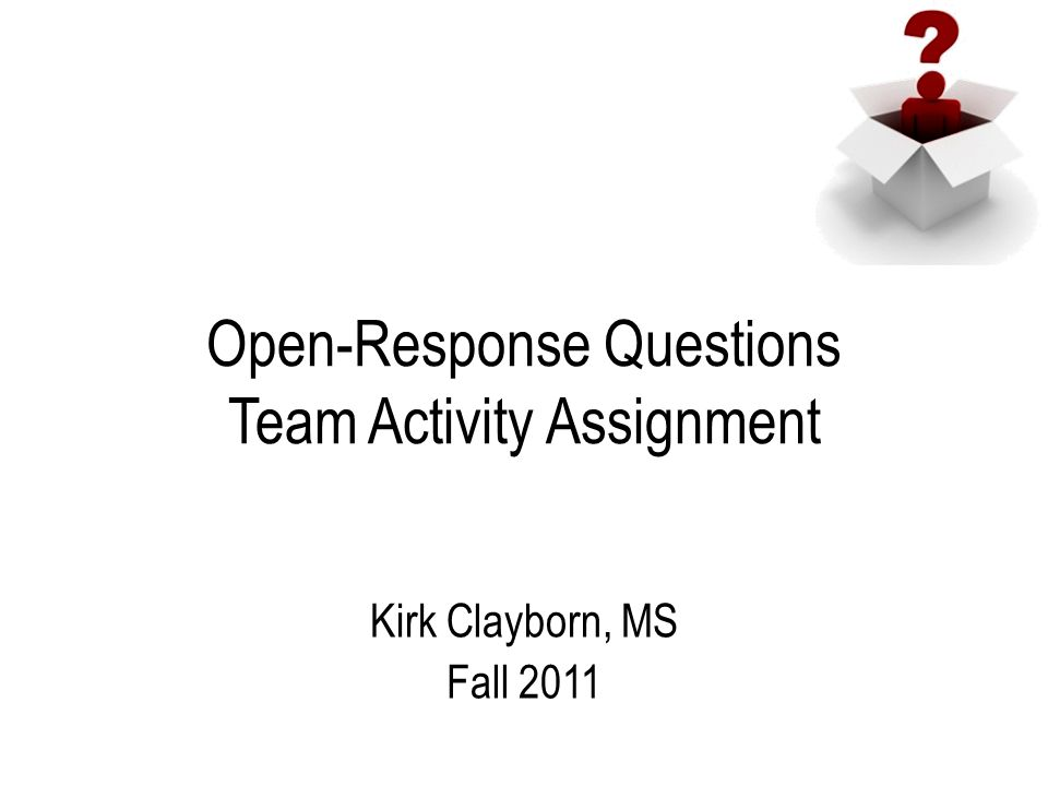 Open-Response Questions Team Activity Assignment Kirk Clayborn, MS Fall 2011
