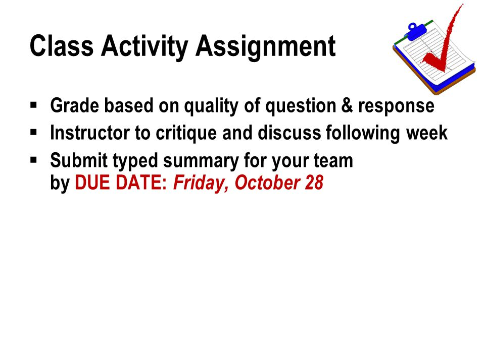 Class Activity Assignment  Grade based on quality of question & response  Instructor to critique and discuss following week  Submit typed summary for your team by DUE DATE: Friday, October 28