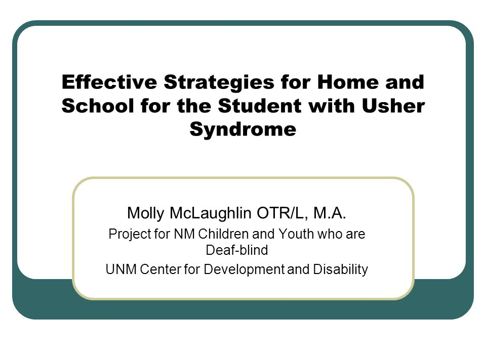 Effective Strategies for Home and School for the Student with Usher Syndrome Molly McLaughlin OTR/L, M.A. Project for NM Children and Youth who are De