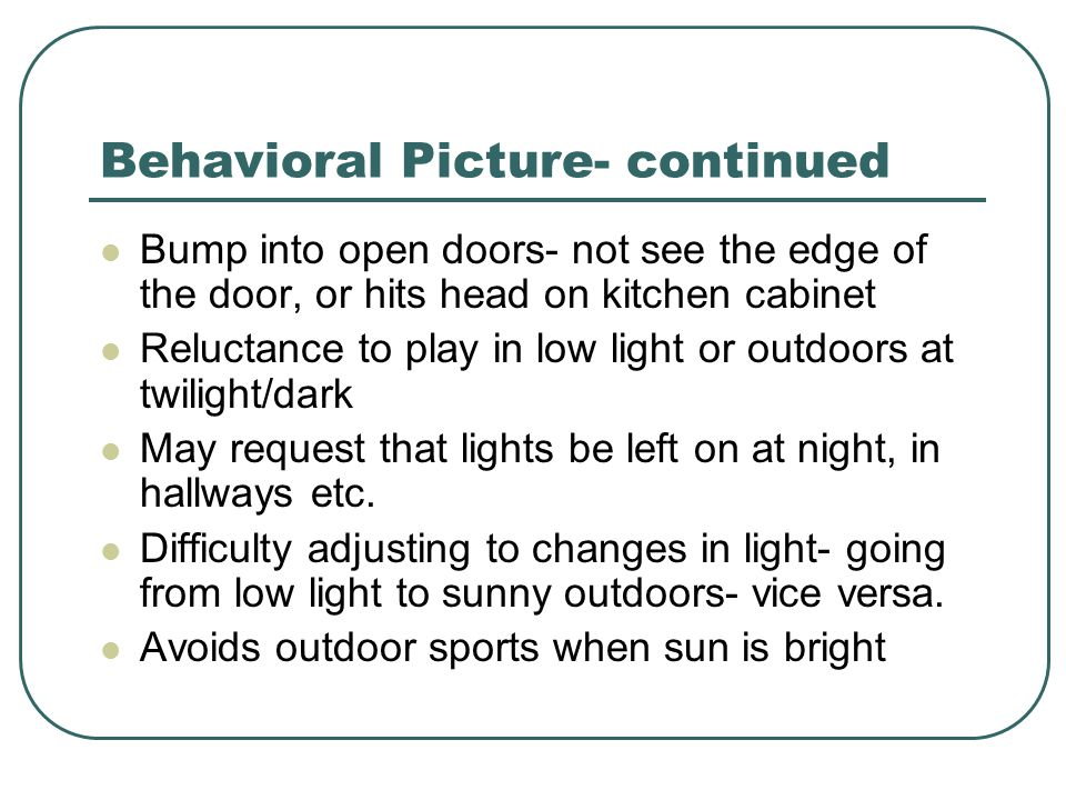 Behavioral Picture- continued Bump into open doors- not see the edge of the door, or hits head on kitchen cabinet Reluctance to play in low light or o