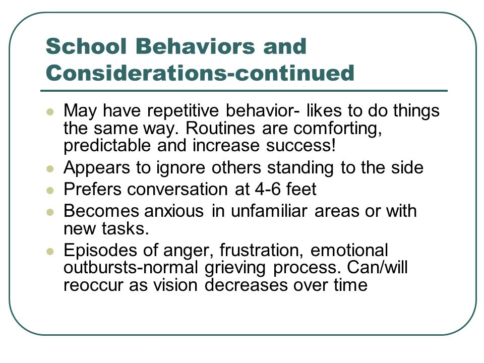 School Behaviors and Considerations-continued May have repetitive behavior- likes to do things the same way. Routines are comforting, predictable and