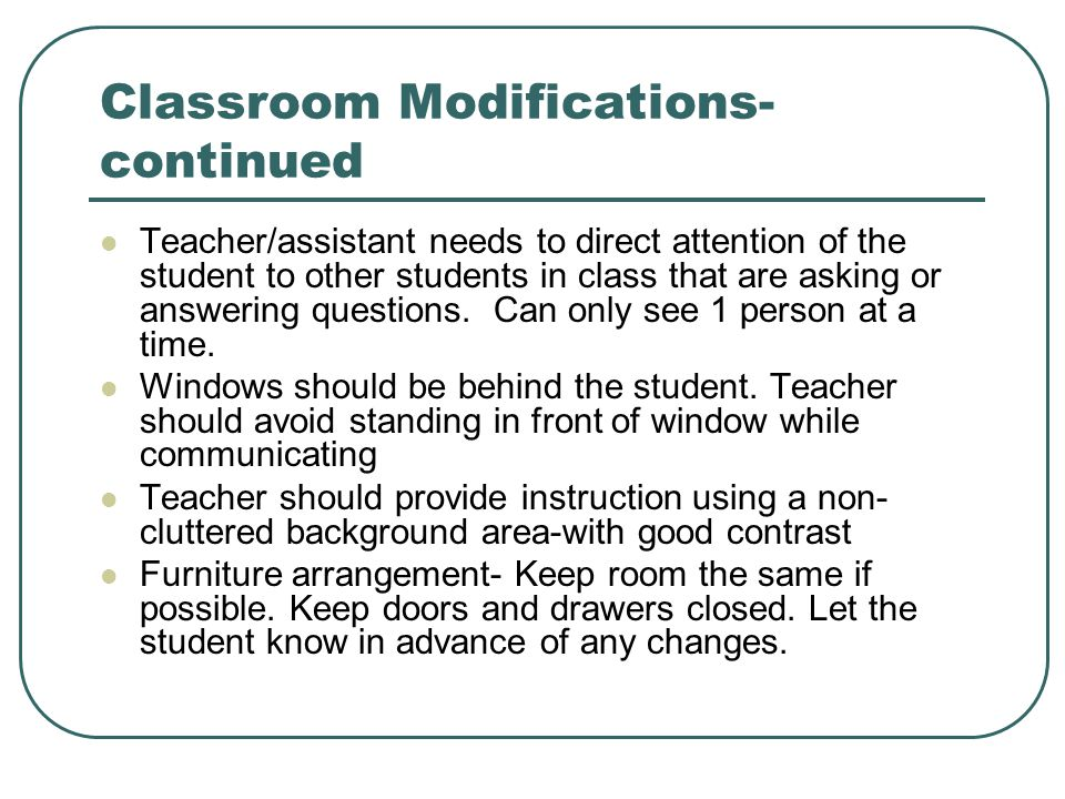 Classroom Modifications- continued Teacher/assistant needs to direct attention of the student to other students in class that are asking or answering