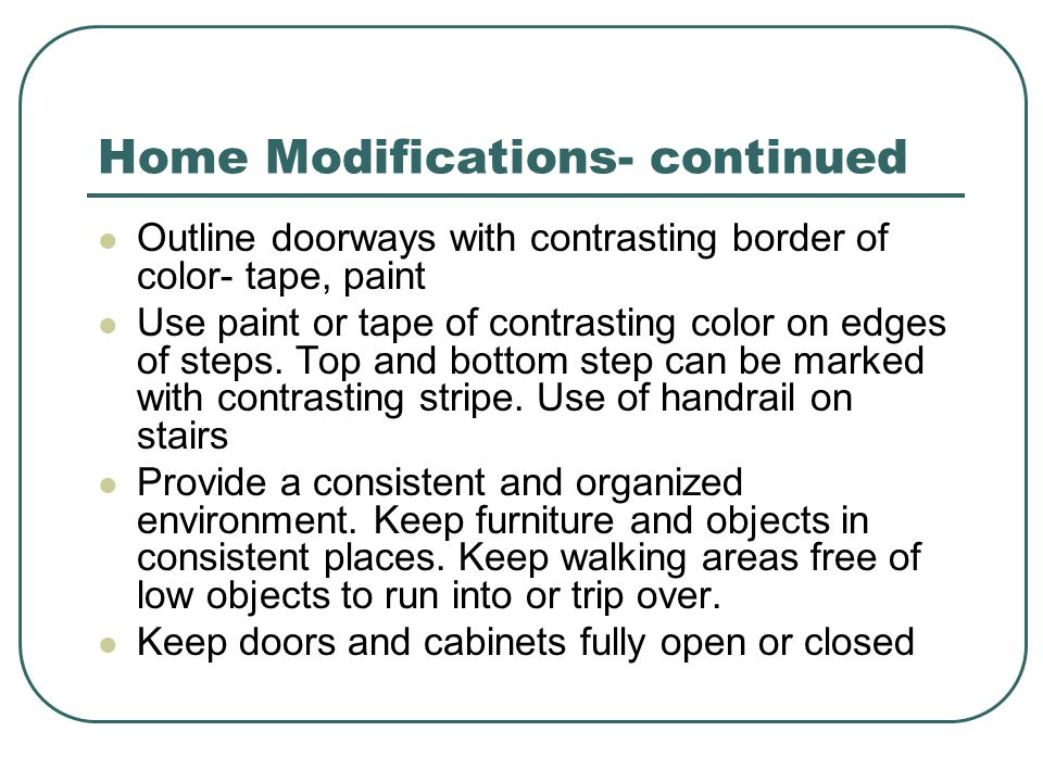 Home Modifications- continued Outline doorways with contrasting border of color- tape, paint Use paint or tape of contrasting color on edges of steps.