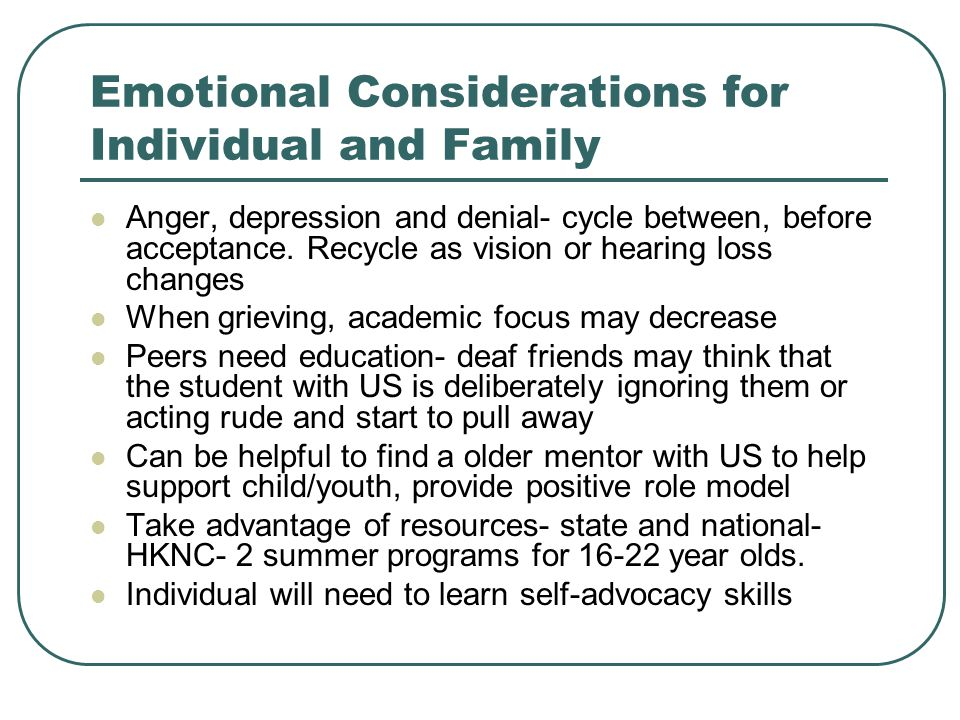 Emotional Considerations for Individual and Family Anger, depression and denial- cycle between, before acceptance. Recycle as vision or hearing loss c