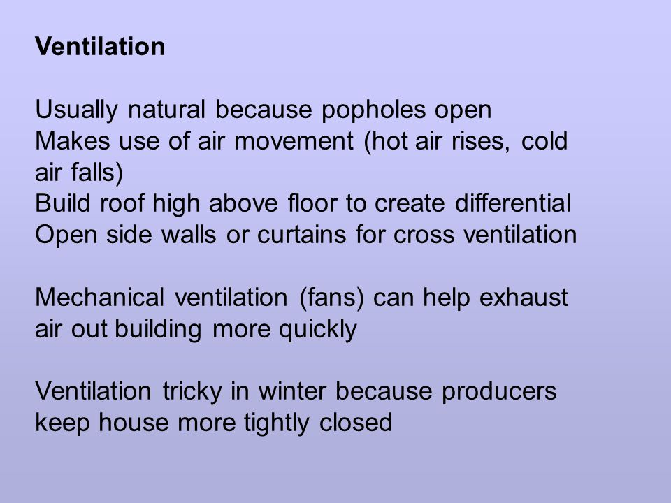 Ventilation Usually natural because popholes open Makes use of air movement (hot air rises, cold air falls) Build roof high above floor to create differential Open side walls or curtains for cross ventilation Mechanical ventilation (fans) can help exhaust air out building more quickly Ventilation tricky in winter because producers keep house more tightly closed