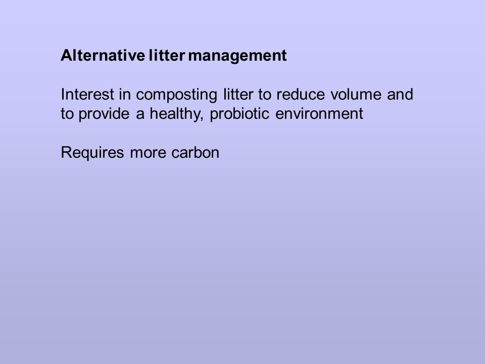 Alternative litter management Interest in composting litter to reduce volume and to provide a healthy, probiotic environment Requires more carbon