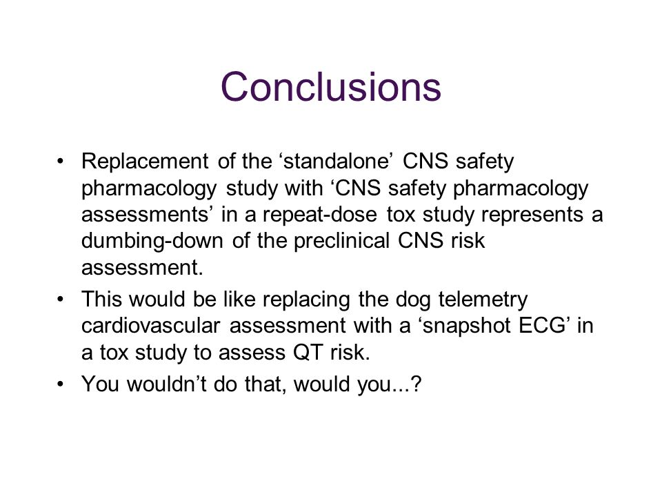 Conclusions Replacement of the 'standalone' CNS safety pharmacology study with 'CNS safety pharmacology assessments' in a repeat-dose tox study represents a dumbing-down of the preclinical CNS risk assessment.