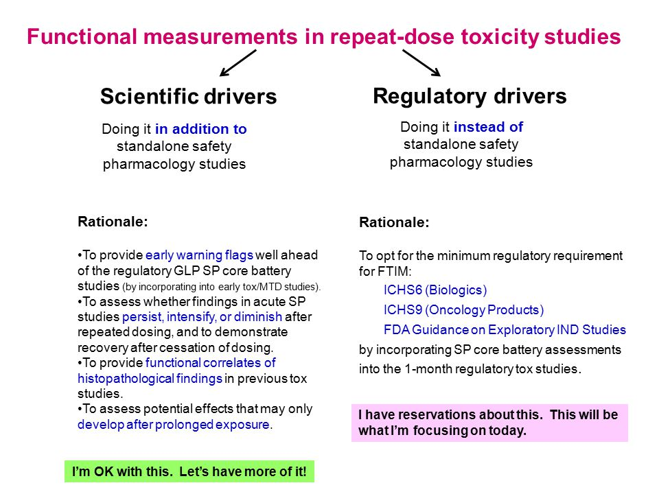 Doing it in addition to standalone safety pharmacology studies Scientific drivers Doing it instead of standalone safety pharmacology studies Regulatory drivers Rationale: To provide early warning flags well ahead of the regulatory GLP SP core battery studies (by incorporating into early tox/MTD studies).