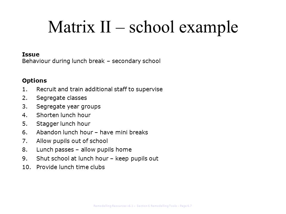 Matrix II – school example Issue Behaviour during lunch break – secondary school Options 1.Recruit and train additional staff to supervise 2.Segregate