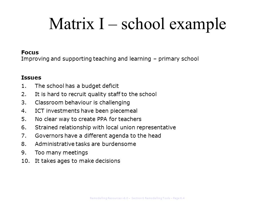 Matrix I – school example Remodelling Resources v6.0 – Section 6 Remodelling Tools – Page 6.5 Driving force score (1 - 4)Impact score (1 – 4) 1.