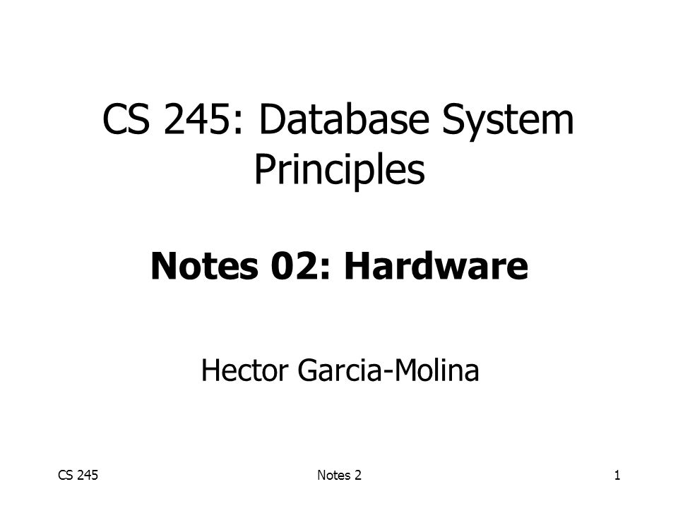 CS 245Notes 21 CS 245: Database System Principles Notes 02: Hardware Hector Garcia-Molina