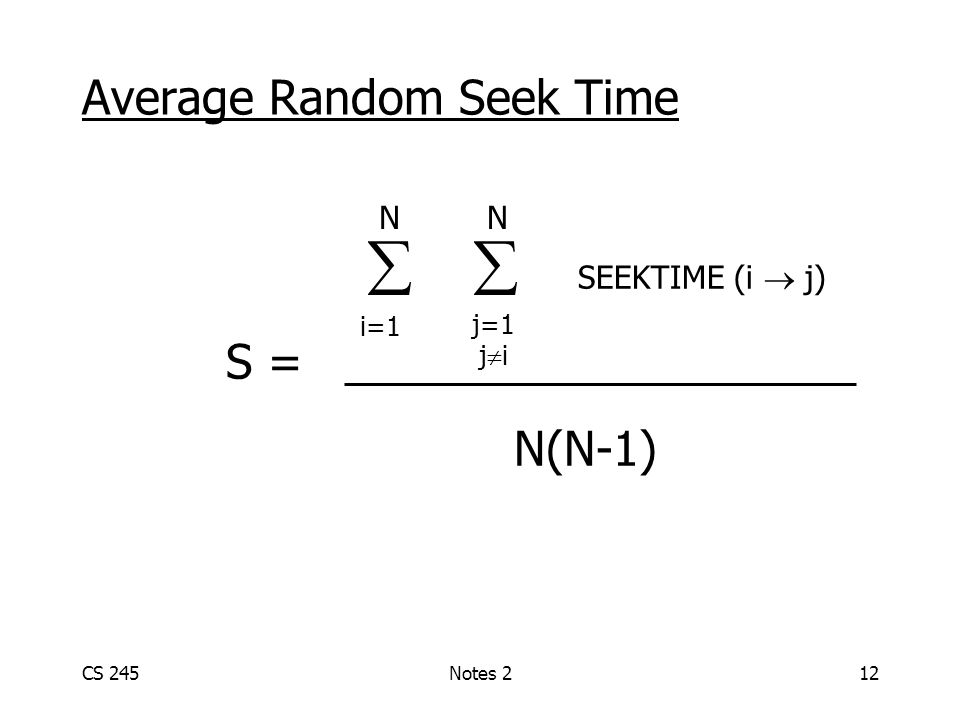 CS 245Notes 212 Average Random Seek Time   SEEKTIME (i  j) S = N(N-1) N N i=1 j=1 j  i