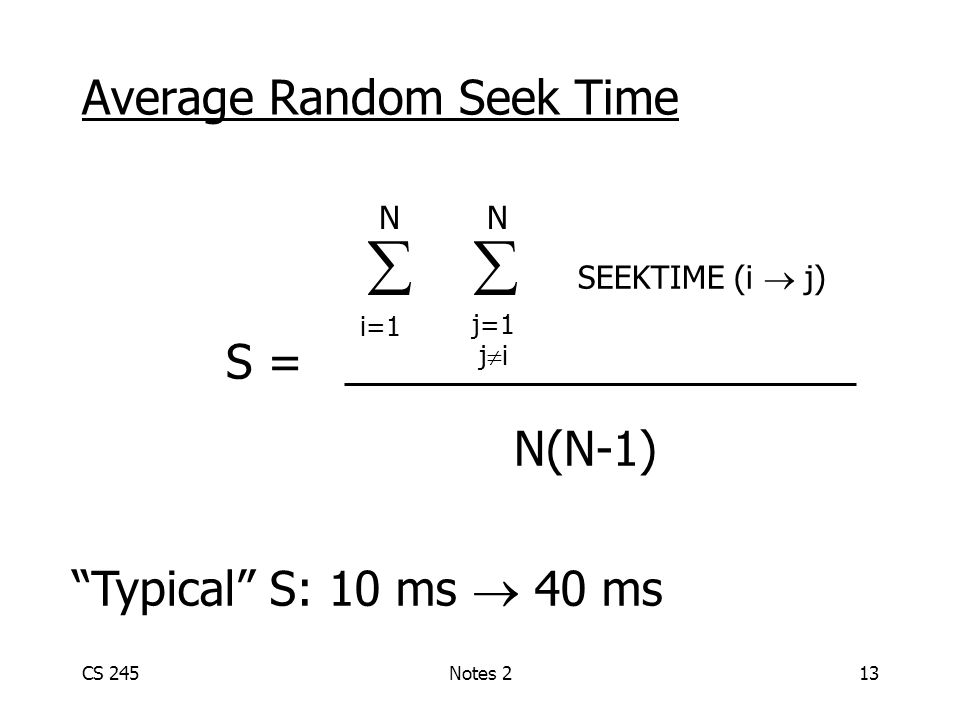 CS 245Notes 213 Average Random Seek Time   SEEKTIME (i  j) S = N(N-1) N N i=1 j=1 j  i Typical S: 10 ms  40 ms