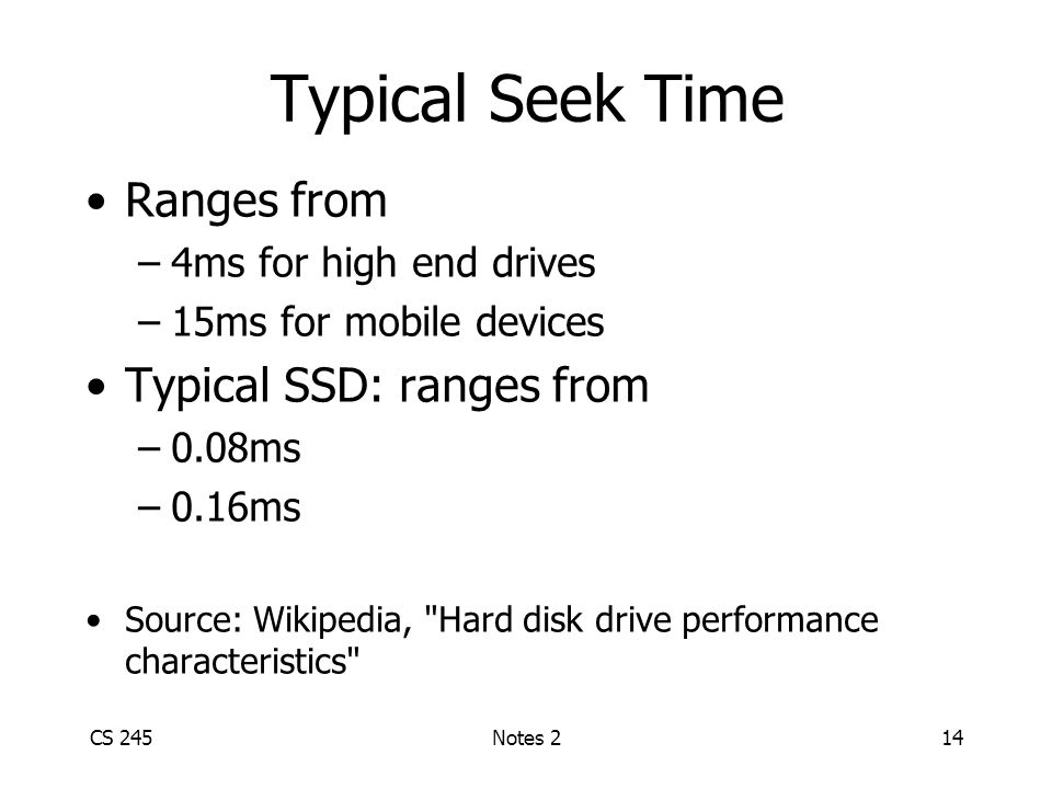 Typical Seek Time Ranges from –4ms for high end drives –15ms for mobile devices Typical SSD: ranges from –0.08ms –0.16ms Source: Wikipedia, Hard disk drive performance characteristics CS 245Notes 214