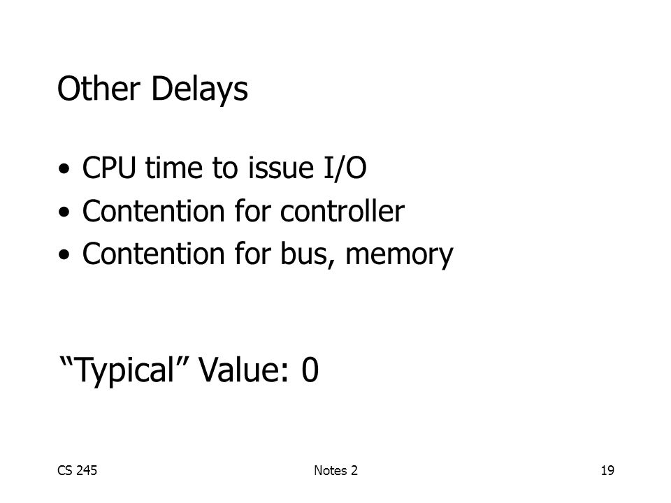 CS 245Notes 219 Other Delays CPU time to issue I/O Contention for controller Contention for bus, memory Typical Value: 0