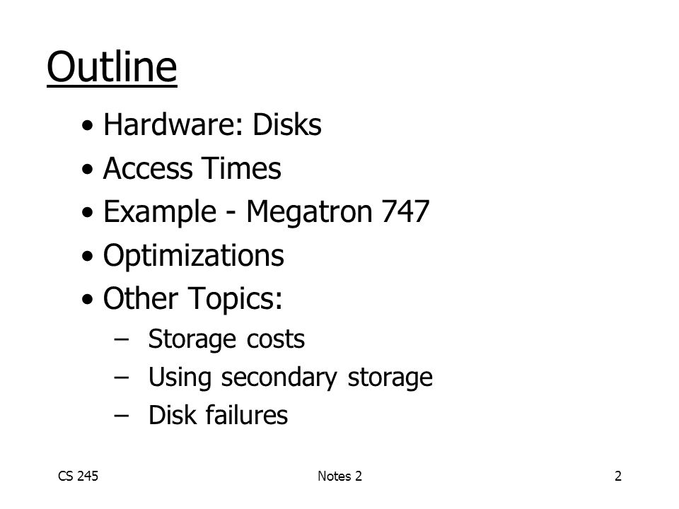 CS 245Notes 22 Outline Hardware: Disks Access Times Example - Megatron 747 Optimizations Other Topics: –Storage costs –Using secondary storage –Disk failures