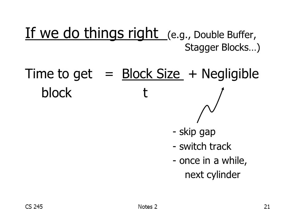 CS 245Notes 221 If we do things right (e.g., Double Buffer, Stagger Blocks…) Time to get = Block Size + Negligible block t - skip gap - switch track - once in a while, next cylinder