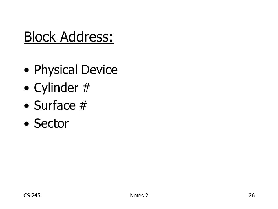 CS 245Notes 226 Block Address: Physical Device Cylinder # Surface # Sector