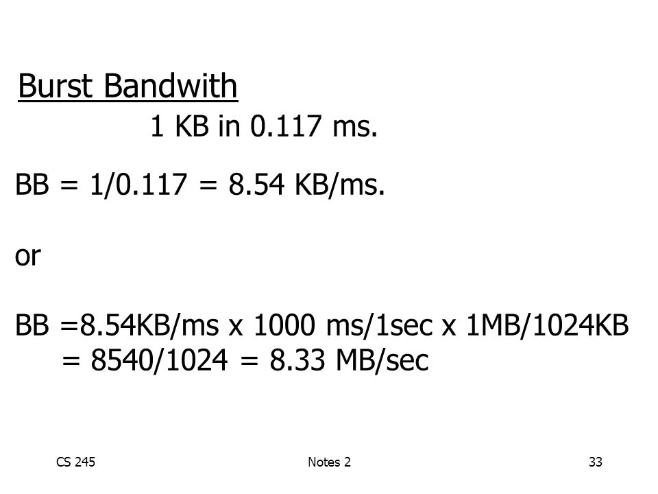 CS 245Notes 233 Burst Bandwith 1 KB in 0.117 ms. BB = 1/0.117 = 8.54 KB/ms.