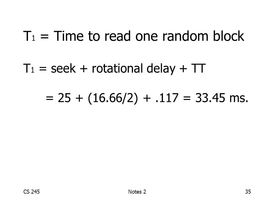 CS 245Notes 235 T 1 = Time to read one random block T 1 = seek + rotational delay + TT = 25 + (16.66/2) +.117 = 33.45 ms.