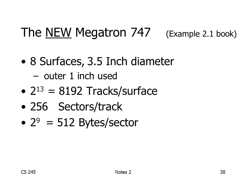 CS 245Notes 238 The NEW Megatron 747 (Example 2.1 book) 8 Surfaces, 3.5 Inch diameter – outer 1 inch used 2 13 = 8192 Tracks/surface 256 Sectors/track 2 9 = 512 Bytes/sector