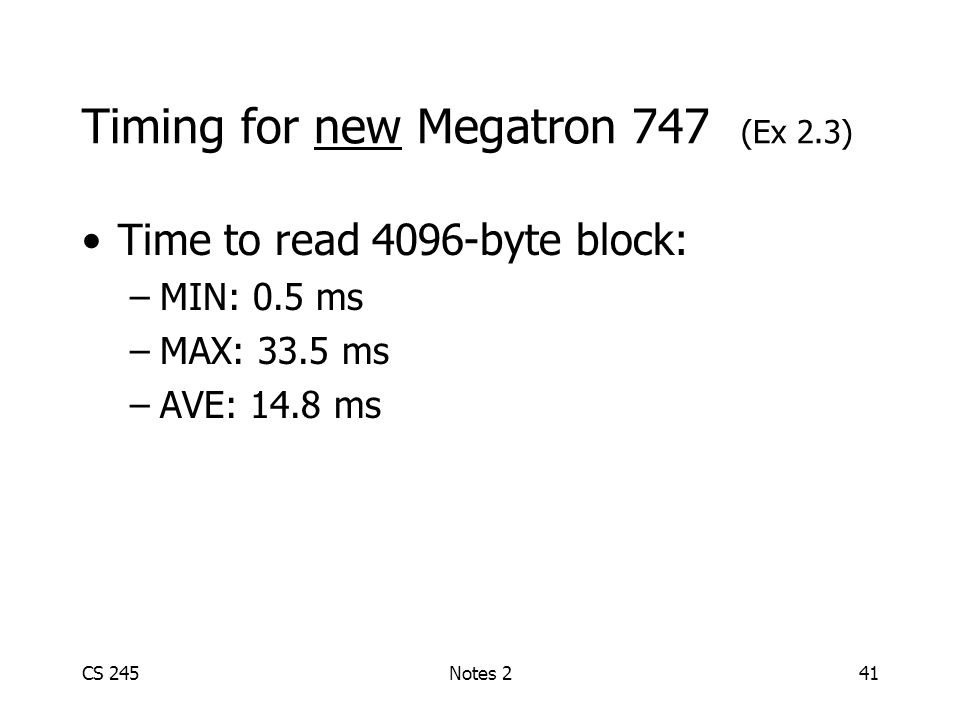 CS 245Notes 241 Timing for new Megatron 747 (Ex 2.3) Time to read 4096-byte block: –MIN: 0.5 ms –MAX: 33.5 ms –AVE: 14.8 ms
