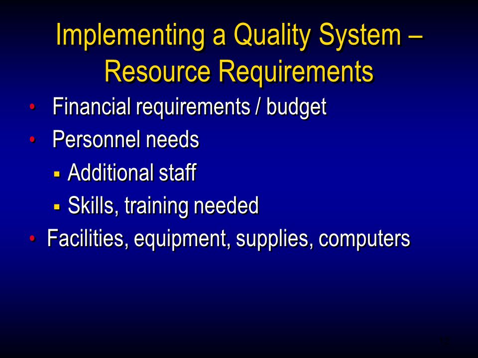 12 Implementing a Quality System – Resource Requirements Financial requirements / budget Personnel needs  Additional staff  Skills, training needed Facilities, equipment, supplies, computers Financial requirements / budget Personnel needs  Additional staff  Skills, training needed Facilities, equipment, supplies, computers