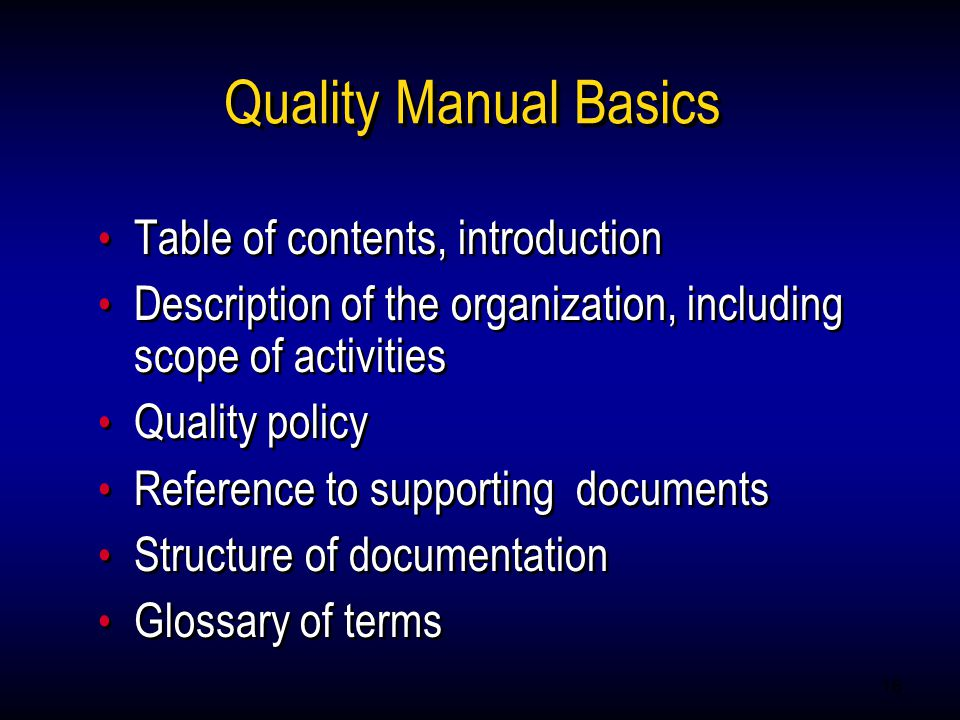 16 Quality Manual Basics Table of contents, introduction Description of the organization, including scope of activities Quality policy Reference to supporting documents Structure of documentation Glossary of terms Table of contents, introduction Description of the organization, including scope of activities Quality policy Reference to supporting documents Structure of documentation Glossary of terms