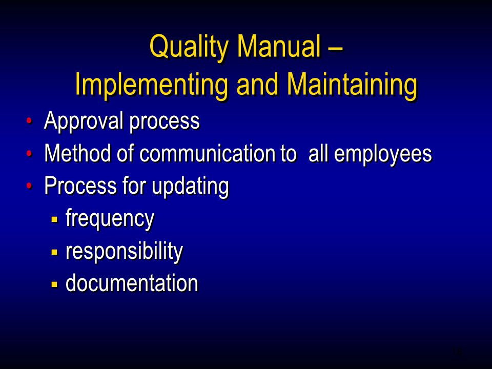 18 Quality Manual – Implementing and Maintaining Approval process Method of communication to all employees Process for updating  frequency  responsibility  documentation Approval process Method of communication to all employees Process for updating  frequency  responsibility  documentation