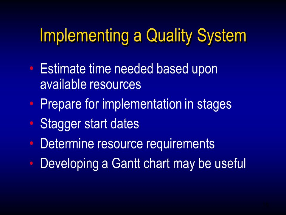 19 Estimate time needed based upon available resources Prepare for implementation in stages Stagger start dates Determine resource requirements Developing a Gantt chart may be useful Estimate time needed based upon available resources Prepare for implementation in stages Stagger start dates Determine resource requirements Developing a Gantt chart may be useful Implementing a Quality System