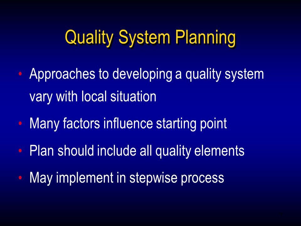 7 Approaches to developing a quality system vary with local situation Many factors influence starting point Plan should include all quality elements May implement in stepwise process Approaches to developing a quality system vary with local situation Many factors influence starting point Plan should include all quality elements May implement in stepwise process Quality System Planning