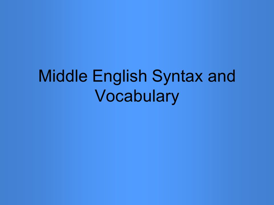 Syntax Within Clauses (cont'd) OSV used to emphasize the object This bok I haue mad and wretyn The book I have made and written OVS was still common for the same thing Clothis have they none Clothes have they none