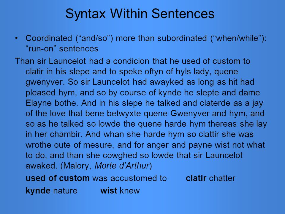 Syntax Within Sentences Coordinated ( and/so ) more than subordinated ( when/while ): run-on sentences Than sir Launcelot had a condicion that he used of custom to clatir in his slepe and to speke oftyn of hyls lady, quene gwenyver.