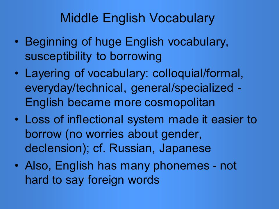 Middle English Vocabulary Beginning of huge English vocabulary, susceptibility to borrowing Layering of vocabulary: colloquial/formal, everyday/techni