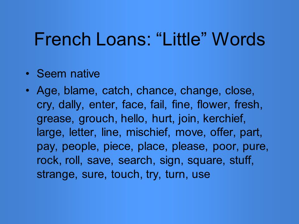 """French Loans: """"Little"""" Words Seem native Age, blame, catch, chance, change, close, cry, dally, enter, face, fail, fine, flower, fresh, grease, grouch,"""