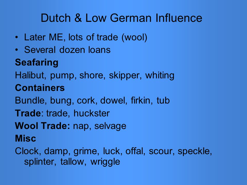 Dutch & Low German Influence Later ME, lots of trade (wool) Several dozen loans Seafaring Halibut, pump, shore, skipper, whiting Containers Bundle, bung, cork, dowel, firkin, tub Trade: trade, huckster Wool Trade: nap, selvage Misc Clock, damp, grime, luck, offal, scour, speckle, splinter, tallow, wriggle