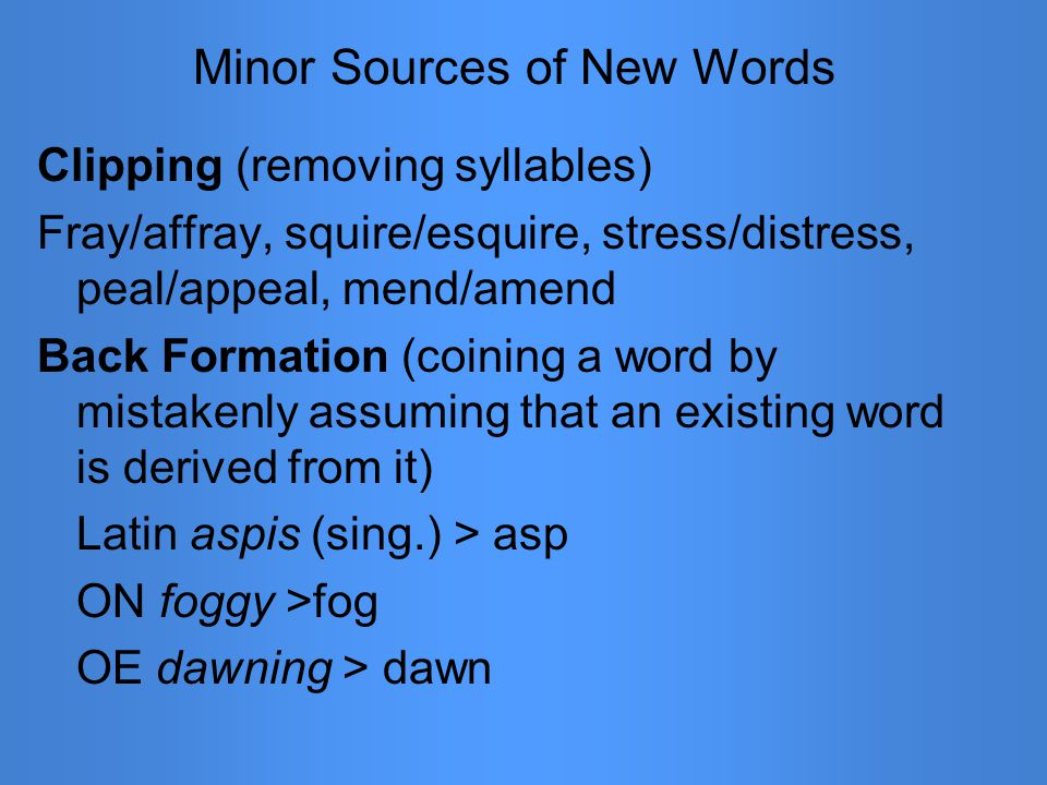Minor Sources of New Words Clipping (removing syllables) Fray/affray, squire/esquire, stress/distress, peal/appeal, mend/amend Back Formation (coining