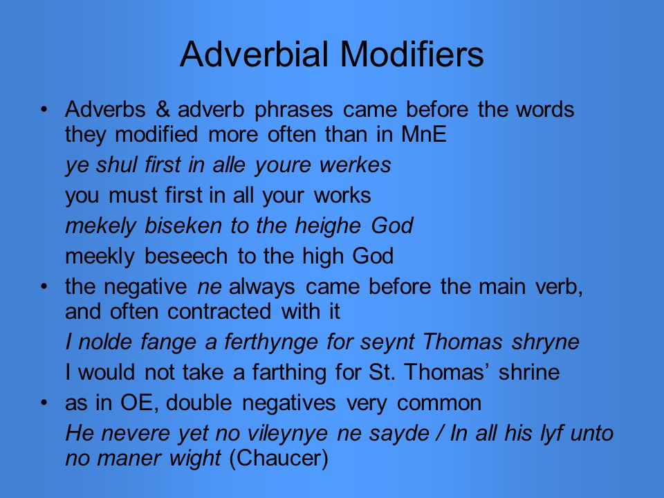 Adverbial Modifiers Adverbs & adverb phrases came before the words they modified more often than in MnE ye shul first in alle youre werkes you must fi
