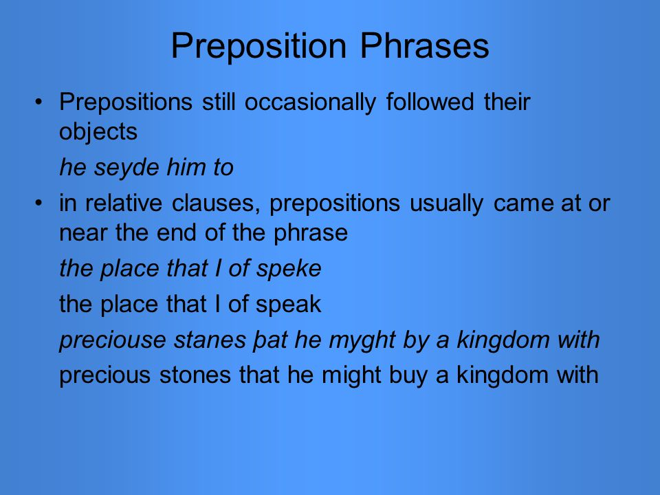 Preposition Phrases Prepositions still occasionally followed their objects he seyde him to in relative clauses, prepositions usually came at or near t