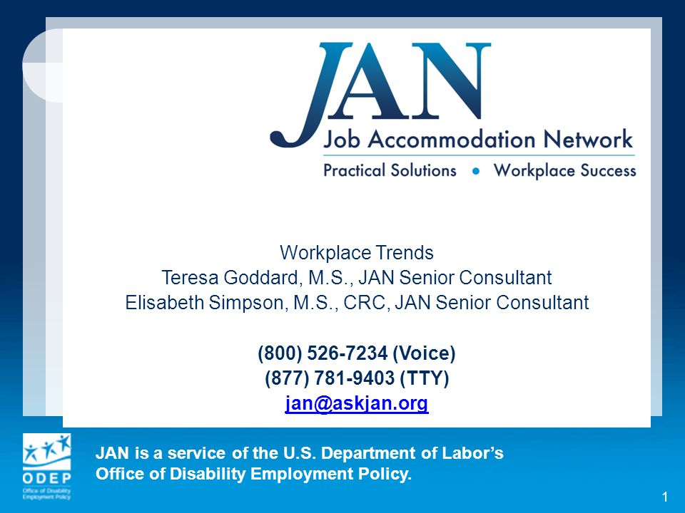 JAN is a service of the U.S. Department of Labor's Office of Disability Employment Policy. 1 Workplace Trends Teresa Goddard, M.S., JAN Senior Consult