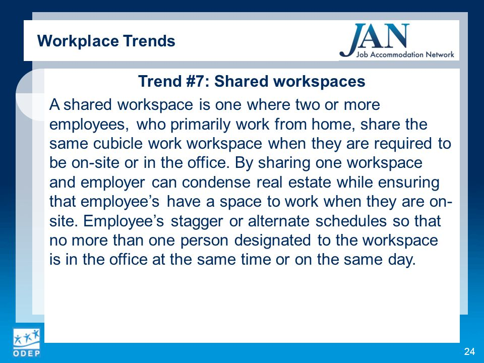 Trend #7: Shared workspaces A shared workspace is one where two or more employees, who primarily work from home, share the same cubicle work workspace when they are required to be on-site or in the office.