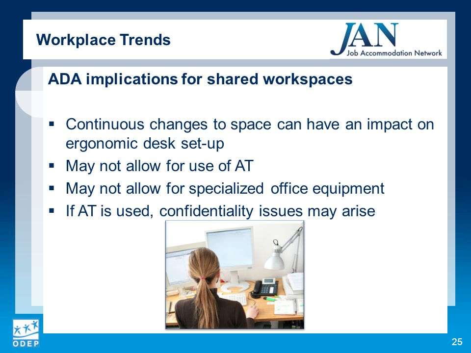 ADA implications for shared workspaces  Continuous changes to space can have an impact on ergonomic desk set-up  May not allow for use of AT  May not allow for specialized office equipment  If AT is used, confidentiality issues may arise 25 Workplace Trends