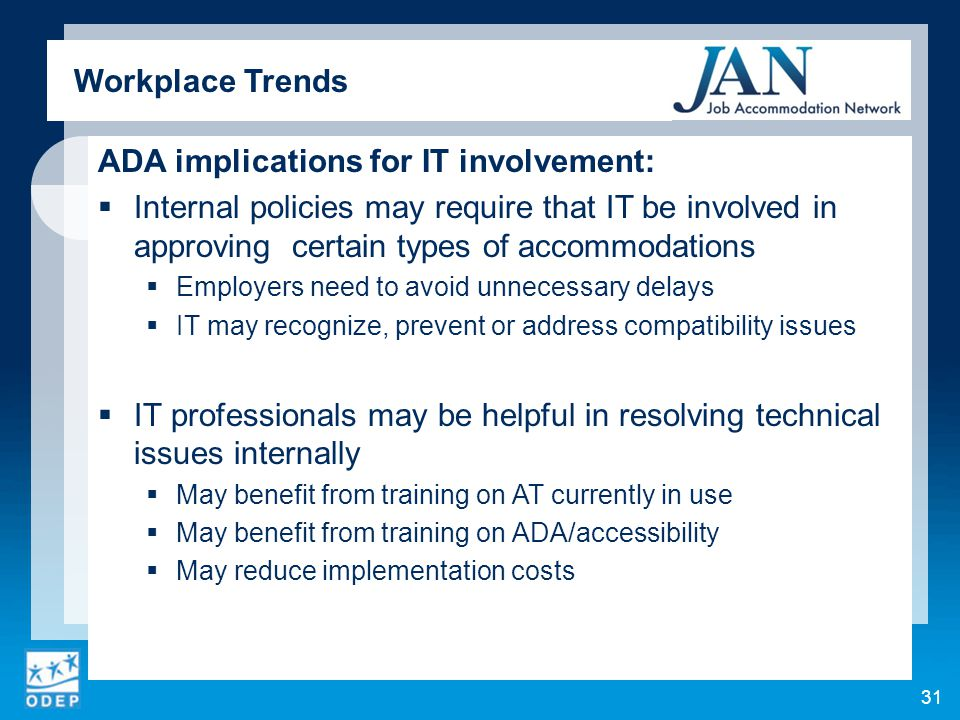 ADA implications for IT involvement:  Internal policies may require that IT be involved in approving certain types of accommodations  Employers need to avoid unnecessary delays  IT may recognize, prevent or address compatibility issues  IT professionals may be helpful in resolving technical issues internally  May benefit from training on AT currently in use  May benefit from training on ADA/accessibility  May reduce implementation costs 31 Workplace Trends