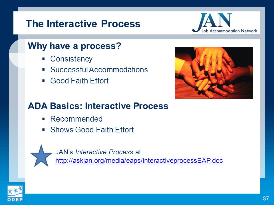 Why have a process?  Consistency  Successful Accommodations  Good Faith Effort ADA Basics: Interactive Process  Recommended  Shows Good Faith Eff