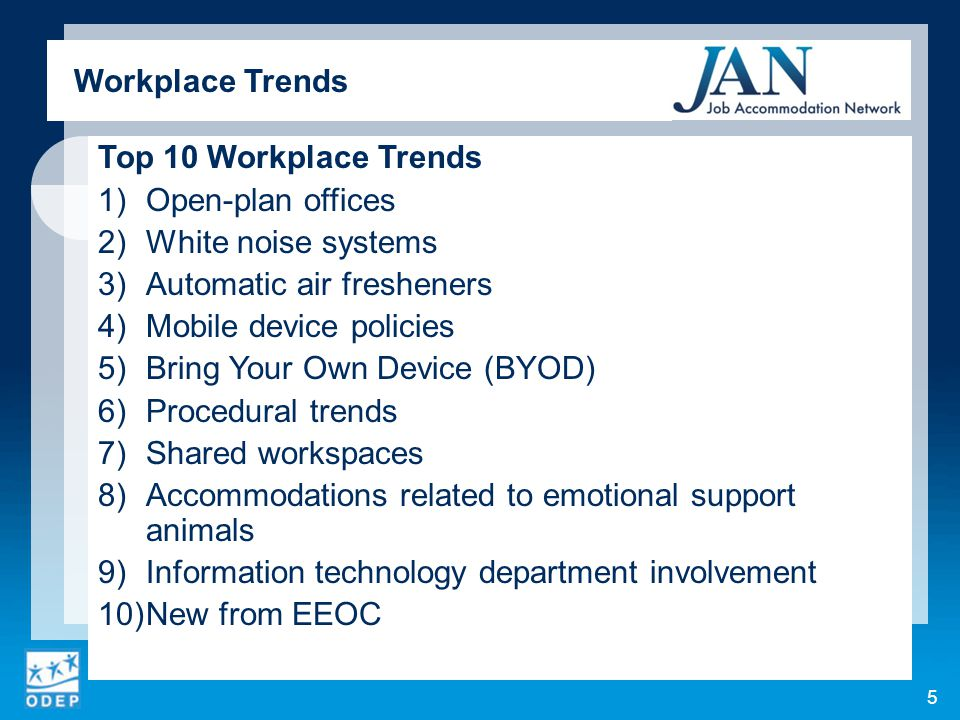 ADA implications for mobile device policies:  Policies must be applied in a nondiscriminatory way  Employers may need to consider policy modification as an accommodation Ways to employ mobile devices as workplace accommodations:  Using an accessibility feature to make a mobile device accessible  Using an app or accessory as all or part of an accommodation  Using a mobile device as an accommodation 16 Workplace Trends