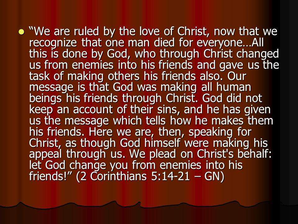 """We are ruled by the love of Christ, now that we recognize that one man died for everyone…All this is done by God, who through Christ changed us from"