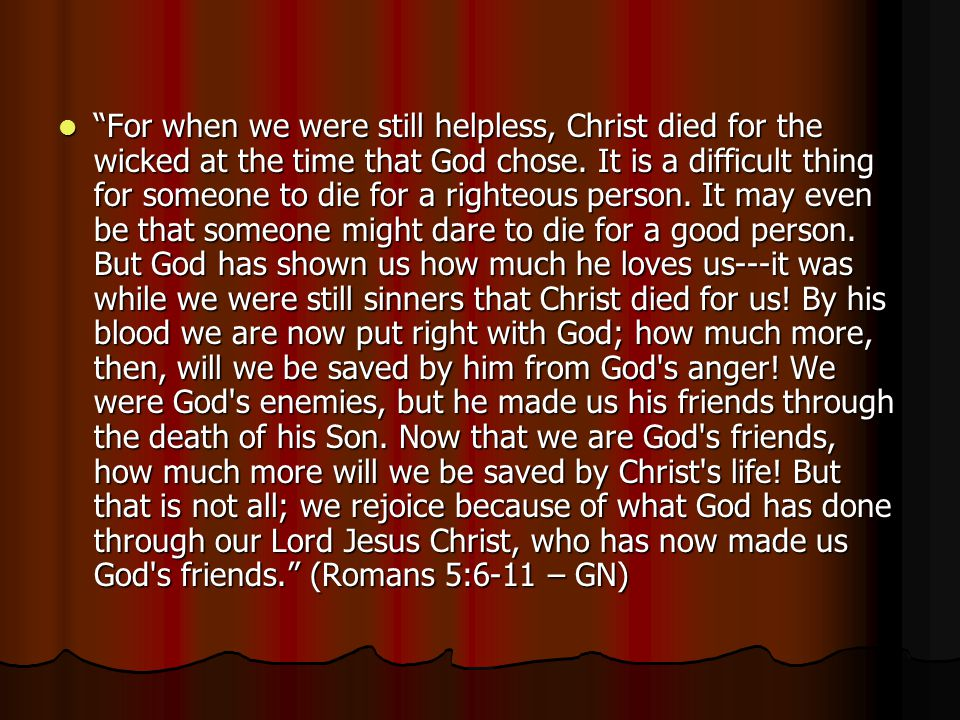 """For when we were still helpless, Christ died for the wicked at the time that God chose. It is a difficult thing for someone to die for a righteous pe"