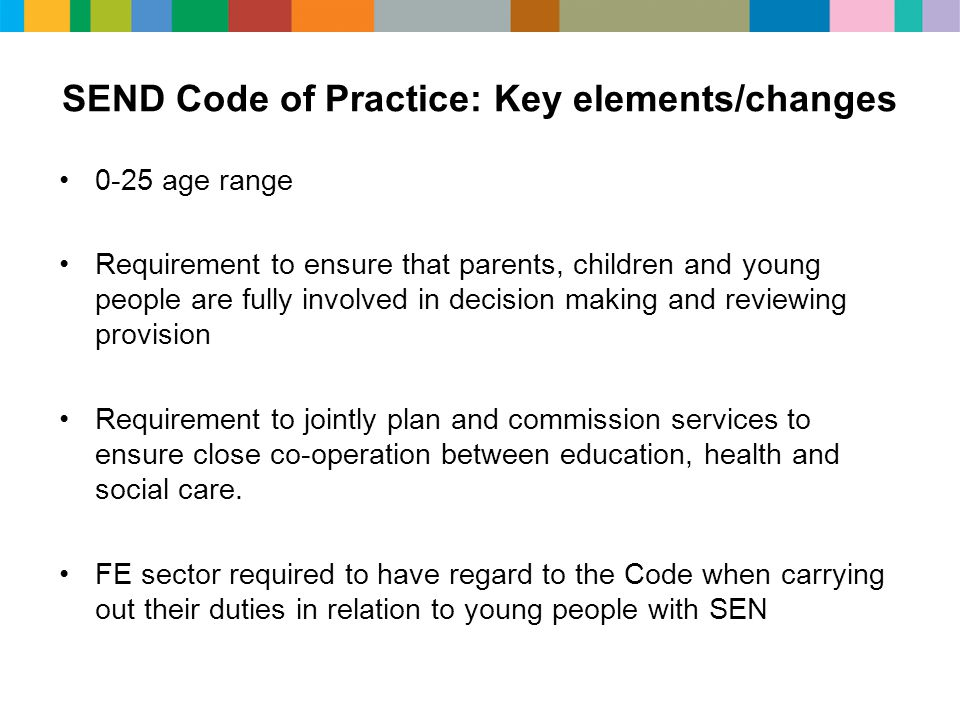 SEND Code of Practice: Key elements/changes 0-25 age range Requirement to ensure that parents, children and young people are fully involved in decision making and reviewing provision Requirement to jointly plan and commission services to ensure close co-operation between education, health and social care.