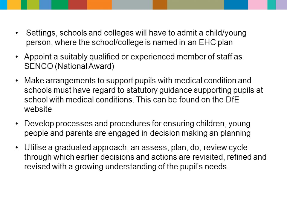 Settings, schools and colleges will have to admit a child/young person, where the school/college is named in an EHC plan Appoint a suitably qualified