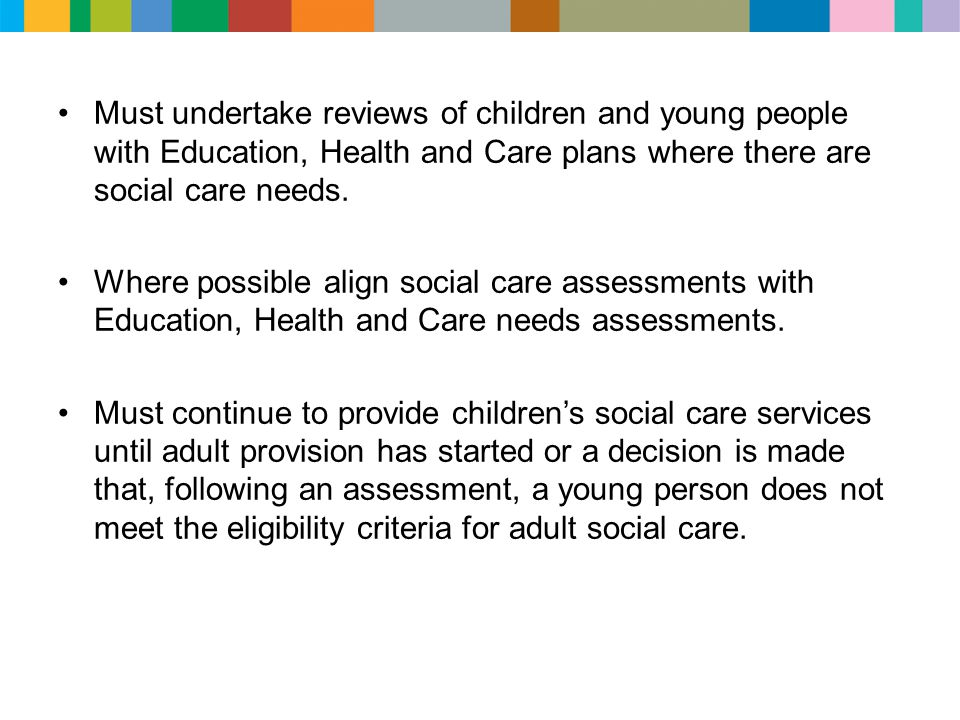 Must undertake reviews of children and young people with Education, Health and Care plans where there are social care needs. Where possible align soci